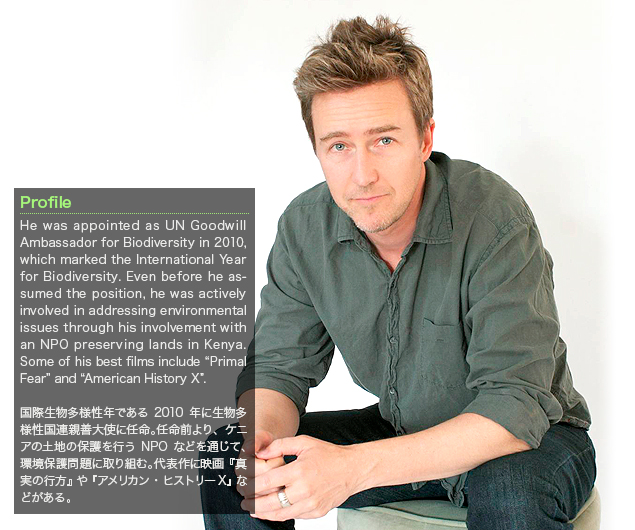 "Edward Norton:He was appointed as UN Goodwill Ambassador for Biodiversity in 2010, which marked the International Year for Biodiversity. Even before he assumed the position, he was actively involved in addressing environmental issues through his involvement with an NPO preserving lands in Kenya. Some of his best films include ""Primal Fear"" and ""American History X""./国際生物多様性年である2010年に生物多様性国連親善大使に任命。任命前より、ケニアの土地の保護を行うNPOなどを通じて、環境保護問題に取り組む。代表作に映画『真実の行方』や『アメリカン・ヒストリーX』などがある。"
