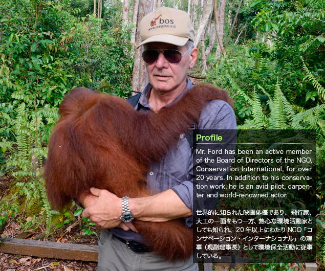 Harrison Ford:Mr. Ford has been an active member of the Board of Directors of the NGO, Conservation International, for over 20 years. In addition to his conservation work, he is an avid pilot, carpenter and world-renowned actor./世界的に知られた映画俳優であり、飛行家、大工の一面をもつ一方、熱心な環境活動家としても知られ、20年以上にわたりNGO「コンサベーション・インターナショナル」の理事(現副理事長)として環境保全活動に従事している。